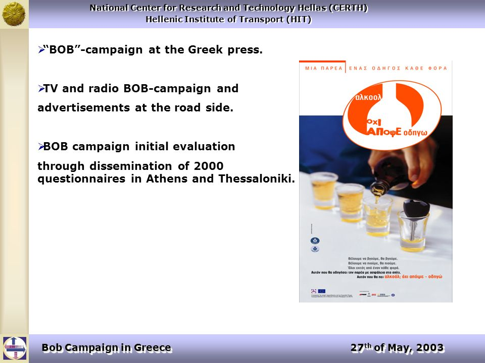 National Center for Research and Technology Hellas (CERTH) Hellenic Institute of Transport (HIT) National Center for Research and Technology Hellas (CERTH) Hellenic Institute of Transport (HIT) Bob Campaign in Greece 27 th of May, 2003 BOB-campaign at the Greek press.