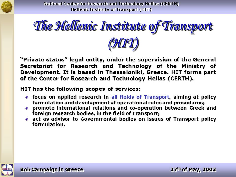 National Center for Research and Technology Hellas (CERTH) Hellenic Institute of Transport (HIT) National Center for Research and Technology Hellas (CERTH) Hellenic Institute of Transport (HIT) Bob Campaign in Greece 27 th of May, 2003 The Hellenic Institute of Transport (HIT) Private status legal entity, under the supervision of the General Secretariat for Research and Technology of the Ministry of Development.