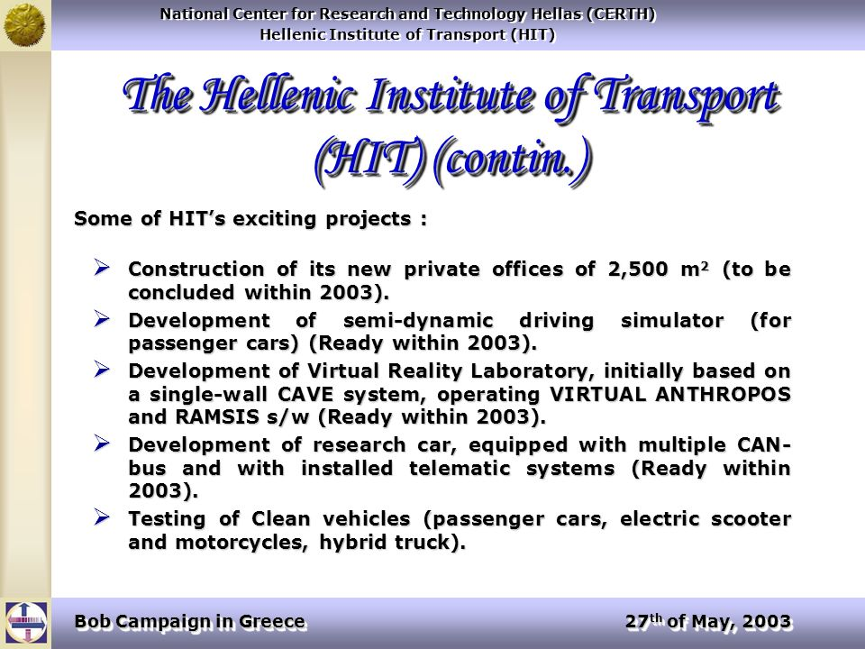 National Center for Research and Technology Hellas (CERTH) Hellenic Institute of Transport (HIT) National Center for Research and Technology Hellas (CERTH) Hellenic Institute of Transport (HIT) Bob Campaign in Greece 27 th of May, 2003 The Hellenic Institute of Transport (HIT) (contin.) Some of HITs exciting projects : Construction of its new private offices of 2,500 m 2 (to be concluded within 2003).