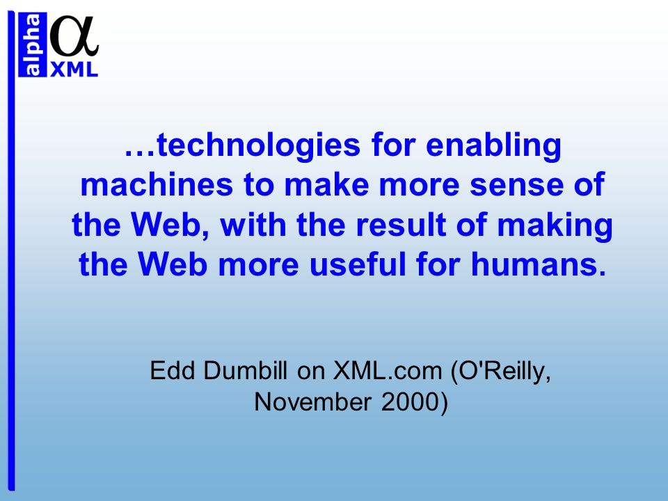 …technologies for enabling machines to make more sense of the Web, with the result of making the Web more useful for humans.