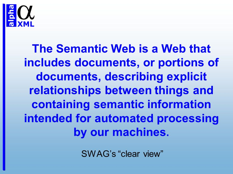 The Semantic Web is a Web that includes documents, or portions of documents, describing explicit relationships between things and containing semantic information intended for automated processing by our machines.