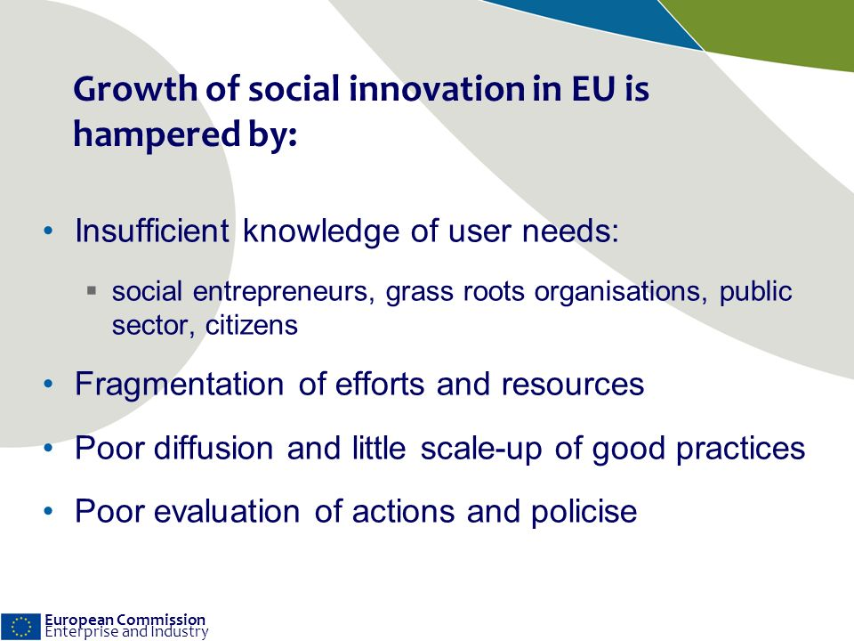 European Commission Enterprise and Industry Growth of social innovation in EU is hampered by: Insufficient knowledge of user needs: social entrepreneurs, grass roots organisations, public sector, citizens Fragmentation of efforts and resources Poor diffusion and little scale-up of good practices Poor evaluation of actions and policise