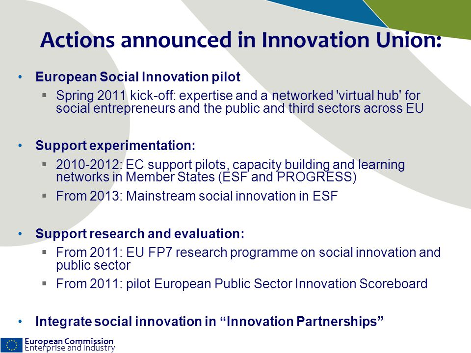 European Commission Enterprise and Industry Actions announced in Innovation Union: European Social Innovation pilot Spring 2011 kick-off: expertise and a networked virtual hub for social entrepreneurs and the public and third sectors across EU Support experimentation: 2010-2012: EC support pilots, capacity building and learning networks in Member States (ESF and PROGRESS) From 2013: Mainstream social innovation in ESF Support research and evaluation: From 2011: EU FP7 research programme on social innovation and public sector From 2011: pilot European Public Sector Innovation Scoreboard Integrate social innovation in Innovation Partnerships
