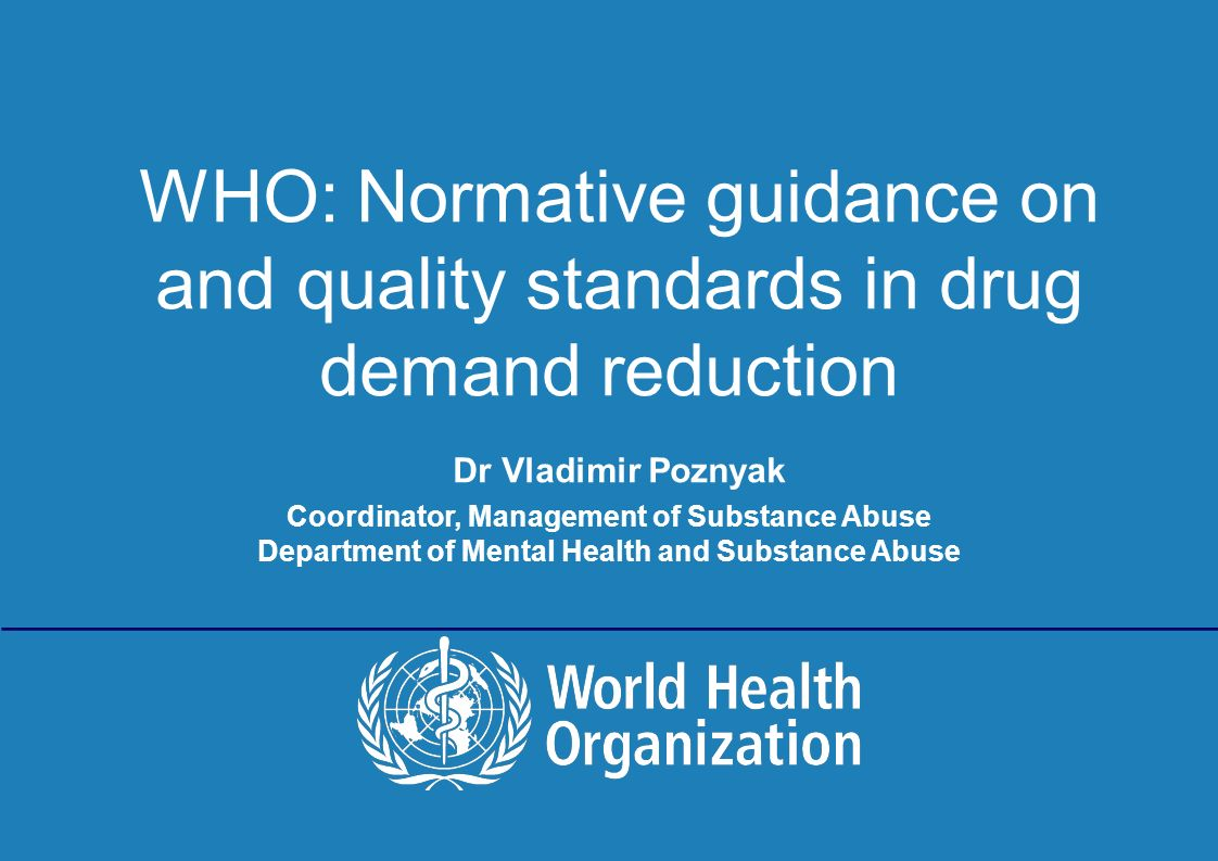 Building an EU consensus for minimum quality standards 15-17 June 2011, Brussels | WHO: Normative guidance on and quality standards in drug demand reduction Dr Vladimir Poznyak Coordinator, Management of Substance Abuse Department of Mental Health and Substance Abuse