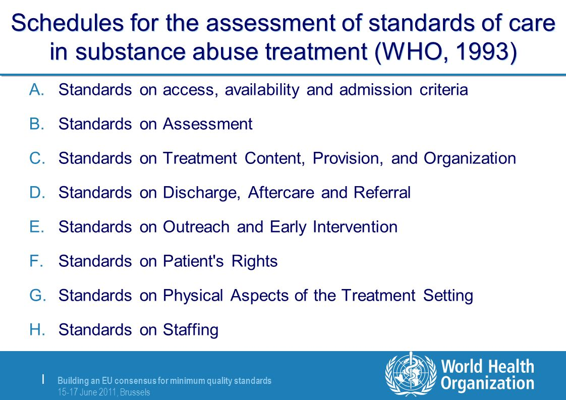 Building an EU consensus for minimum quality standards 15-17 June 2011, Brussels | Schedules for the assessment of standards of care in substance abuse treatment (WHO, 1993) A.Standards on access, availability and admission criteria B.Standards on Assessment C.Standards on Treatment Content, Provision, and Organization D.Standards on Discharge, Aftercare and Referral E.Standards on Outreach and Early Intervention F.Standards on Patient s Rights G.Standards on Physical Aspects of the Treatment Setting H.Standards on Staffing