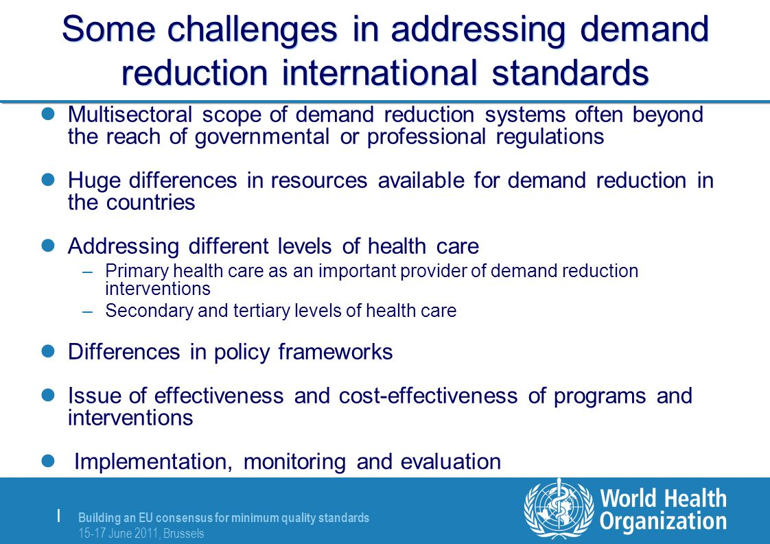 Building an EU consensus for minimum quality standards 15-17 June 2011, Brussels | Some challenges in addressing demand reduction international standards Multisectoral scope of demand reduction systems often beyond the reach of governmental or professional regulations Huge differences in resources available for demand reduction in the countries Addressing different levels of health care –Primary health care as an important provider of demand reduction interventions –Secondary and tertiary levels of health care Differences in policy frameworks Issue of effectiveness and cost-effectiveness of programs and interventions Implementation, monitoring and evaluation