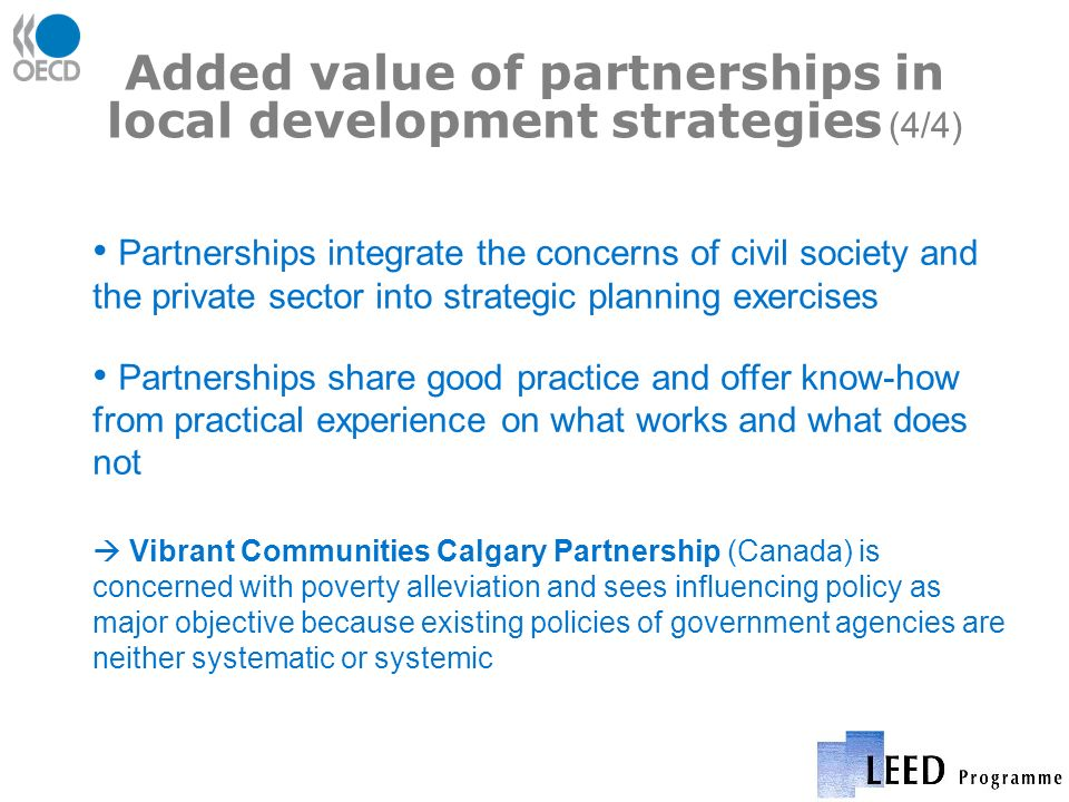 Added value of partnerships in local development strategies (4/4) Partnerships integrate the concerns of civil society and the private sector into strategic planning exercises Partnerships share good practice and offer know-how from practical experience on what works and what does not Vibrant Communities Calgary Partnership (Canada) is concerned with poverty alleviation and sees influencing policy as major objective because existing policies of government agencies are neither systematic or systemic