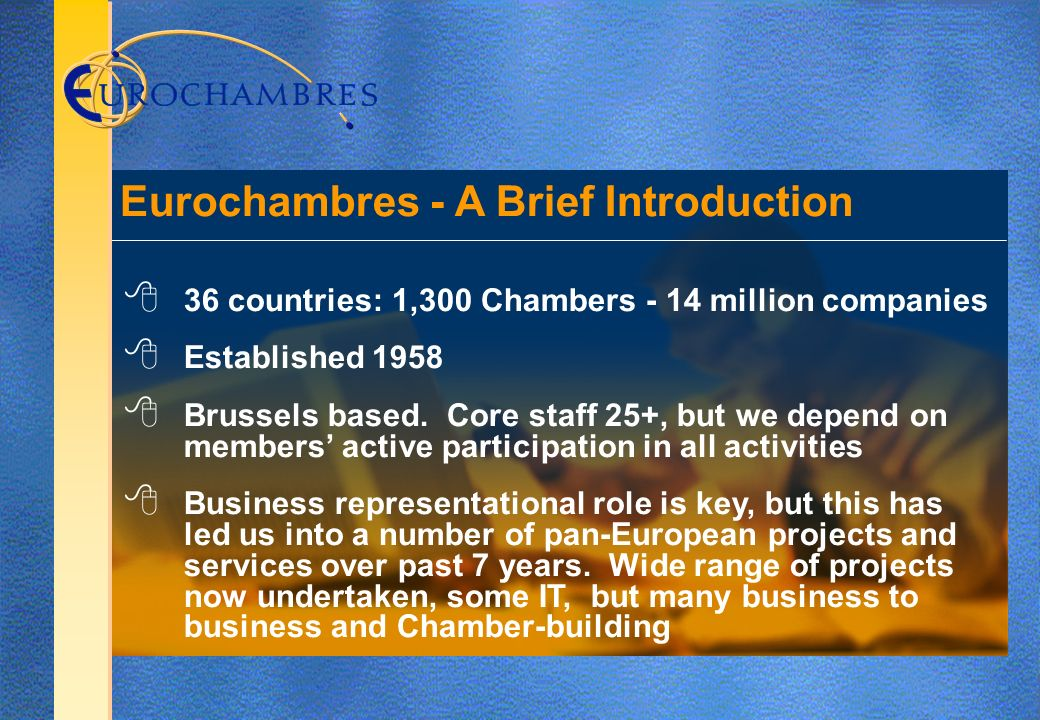 36 countries: 1,300 Chambers - 14 million companies Established 1958 Brussels based.