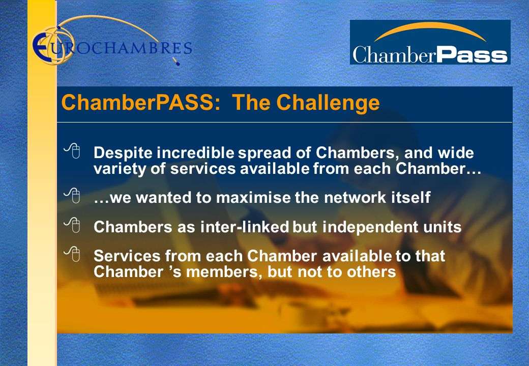 Despite incredible spread of Chambers, and wide variety of services available from each Chamber… …we wanted to maximise the network itself Chambers as inter-linked but independent units Services from each Chamber available to that Chamber s members, but not to others ChamberPASS: The Challenge