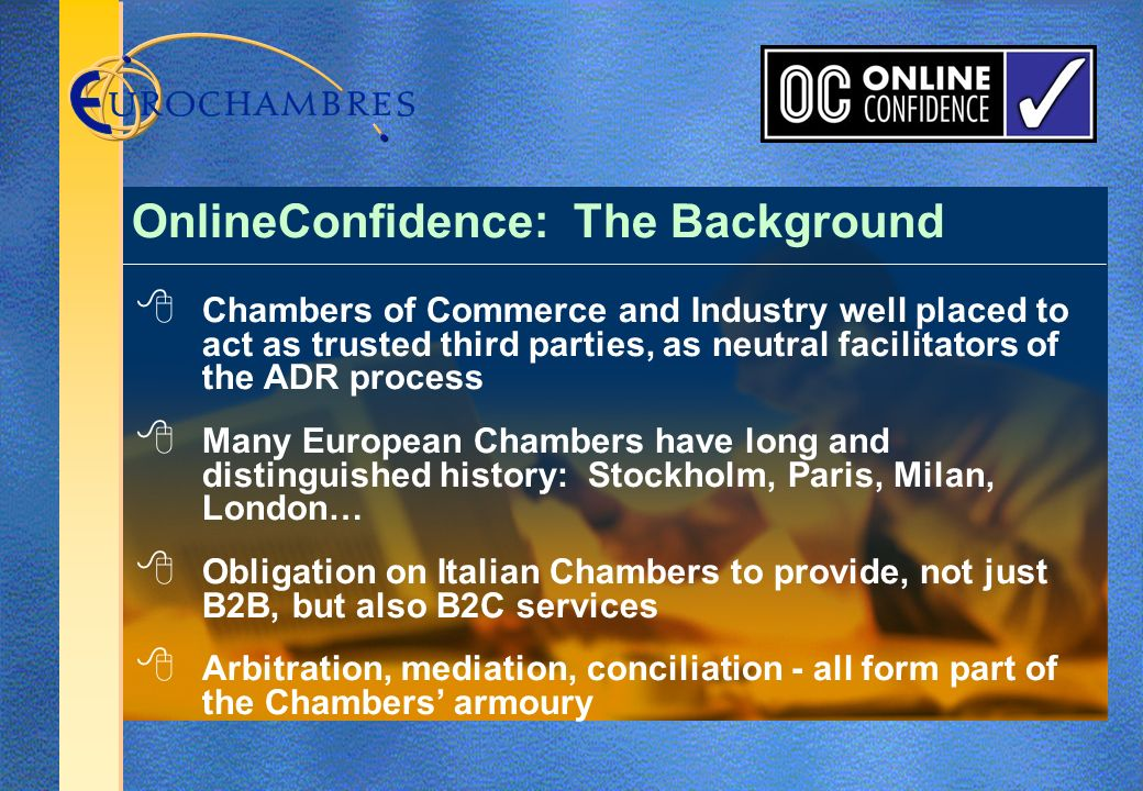 Chambers of Commerce and Industry well placed to act as trusted third parties, as neutral facilitators of the ADR process Many European Chambers have long and distinguished history: Stockholm, Paris, Milan, London… Obligation on Italian Chambers to provide, not just B2B, but also B2C services Arbitration, mediation, conciliation - all form part of the Chambers armoury OnlineConfidence: The Background