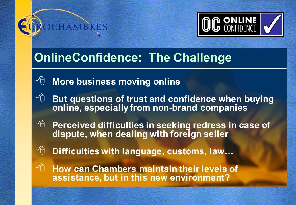 More business moving online But questions of trust and confidence when buying online, especially from non-brand companies Perceived difficulties in seeking redress in case of dispute, when dealing with foreign seller Difficulties with language, customs, law… How can Chambers maintain their levels of assistance, but in this new environment.
