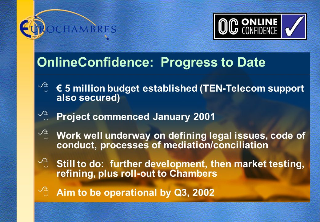 5 million budget established (TEN-Telecom support also secured) Project commenced January 2001 Work well underway on defining legal issues, code of conduct, processes of mediation/conciliation Still to do: further development, then market testing, refining, plus roll-out to Chambers Aim to be operational by Q3, 2002 OnlineConfidence: Progress to Date