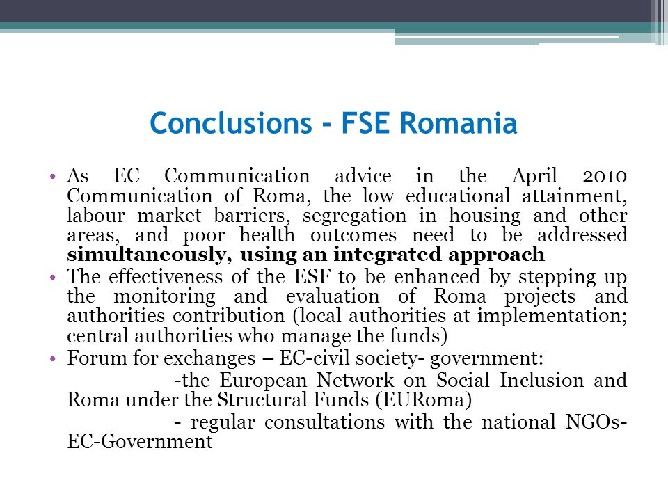 Conclusions - FSE Romania As EC Communication advice in the April 2010 Communication of Roma, the low educational attainment, labour market barriers, segregation in housing and other areas, and poor health outcomes need to be addressed simultaneously, using an integrated approach The effectiveness of the ESF to be enhanced by stepping up the monitoring and evaluation of Roma projects and authorities contribution (local authorities at implementation; central authorities who manage the funds) Forum for exchanges – EC-civil society- government: -the European Network on Social Inclusion and Roma under the Structural Funds (EURoma) - regular consultations with the national NGOs- EC-Government