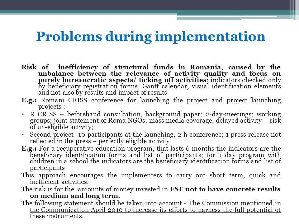 Problems during implementation Risk of inefficiency of structural funds in Romania, caused by the unbalance between the relevance of activity quality and focus on purely bureaucratic aspects/ ticking off activities: indicators checked only by beneficiary registration forms, Gantt calendar, visual identification elements and not also by results and impact of results E.g.: Romani CRISS conference for launching the project and project launching projects : R CRISS – beforehand consultation, background paper; 2-day-meetings; working groups; joint statement of Roma NGOs; mass media coverage, delayed activity – risk of un-eligible activity; Second project- 10 participants at the launching, 2 h conference; 1 press release not reflected in the press – perfectly eligible activity E.g.: For a recuperative education program, that lasts 6 months the indicators are the beneficiary identification forms and list of participants; for 1 day program with children in a school the indicators are the beneficiary identification forms and list of participants This approach encourages the implementers to carry out short term, quick and inefficient activities; The risk is for the amounts of money invested in FSE not to have concrete results on medium and long term.