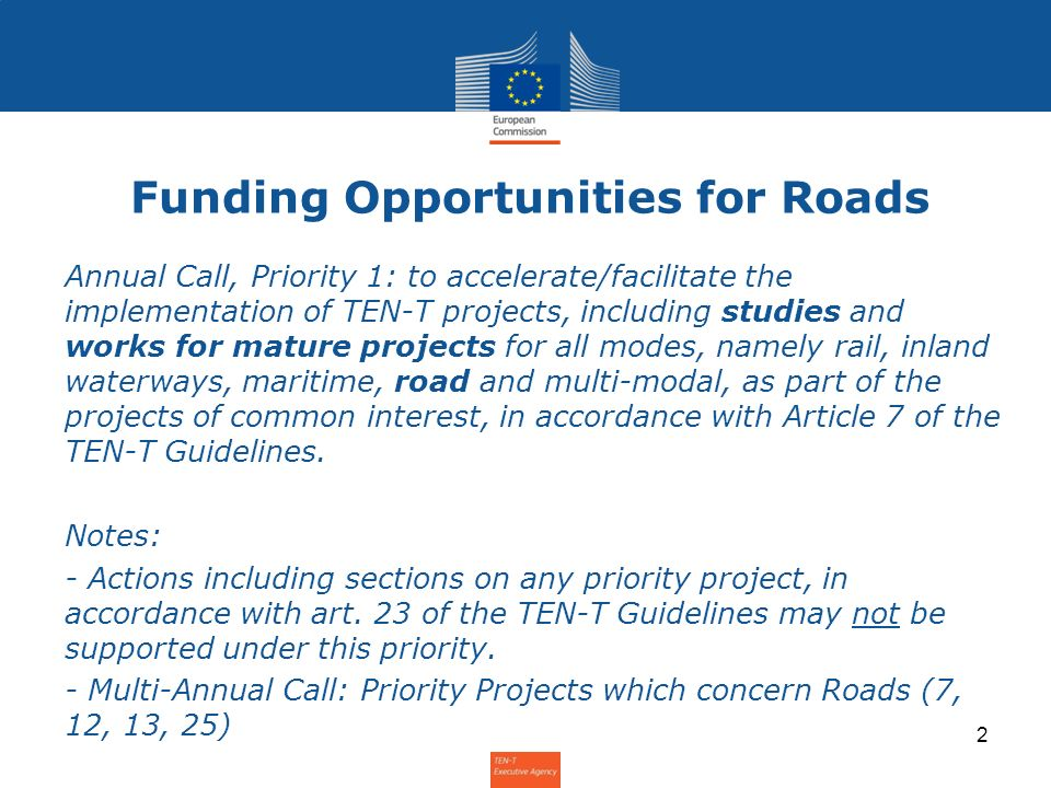 Funding Opportunities for Roads Annual Call, Priority 1: to accelerate/facilitate the implementation of TEN-T projects, including studies and works for mature projects for all modes, namely rail, inland waterways, maritime, road and multi-modal, as part of the projects of common interest, in accordance with Article 7 of the TEN-T Guidelines.