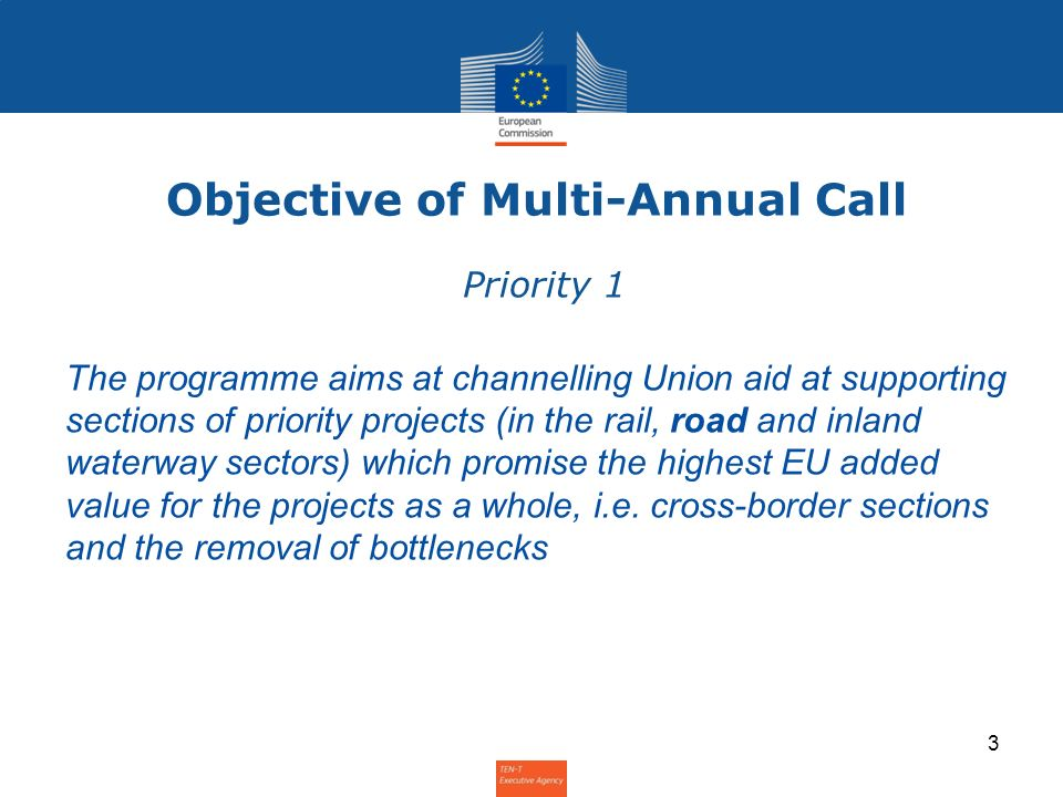 Objective of Multi-Annual Call Priority 1 The programme aims at channelling Union aid at supporting sections of priority projects (in the rail, road and inland waterway sectors) which promise the highest EU added value for the projects as a whole, i.e.