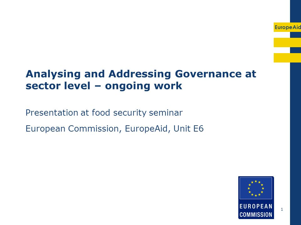 EuropeAid 1 Analysing and Addressing Governance at sector level – ongoing work Presentation at food security seminar European Commission, EuropeAid, Unit E6