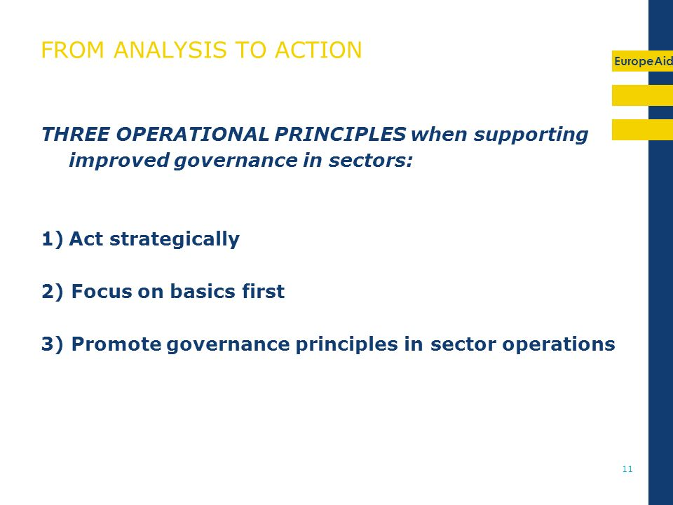 EuropeAid 11 FROM ANALYSIS TO ACTION THREE OPERATIONAL PRINCIPLES when supporting improved governance in sectors: 1)Act strategically 2) Focus on basics first 3) Promote governance principles in sector operations