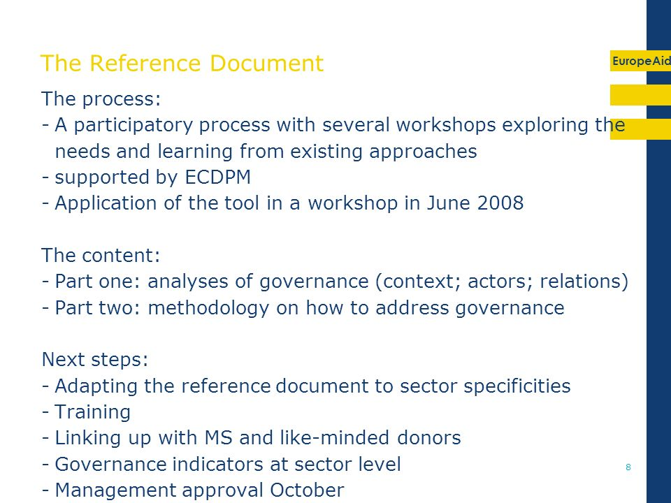 EuropeAid 8 The Reference Document The process: -A participatory process with several workshops exploring the needs and learning from existing approaches -supported by ECDPM -Application of the tool in a workshop in June 2008 The content: -Part one: analyses of governance (context; actors; relations) -Part two: methodology on how to address governance Next steps: -Adapting the reference document to sector specificities -Training -Linking up with MS and like-minded donors -Governance indicators at sector level -Management approval October