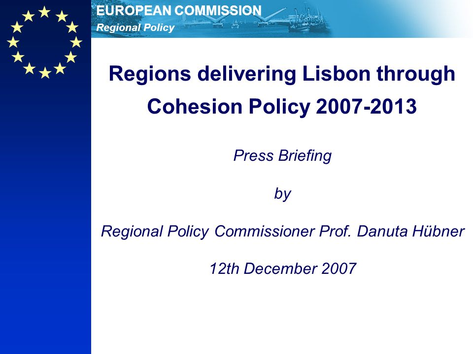 Regional Policy EUROPEAN COMMISSION Regions delivering Lisbon through Cohesion Policy Press Briefing by Regional Policy Commissioner Prof.
