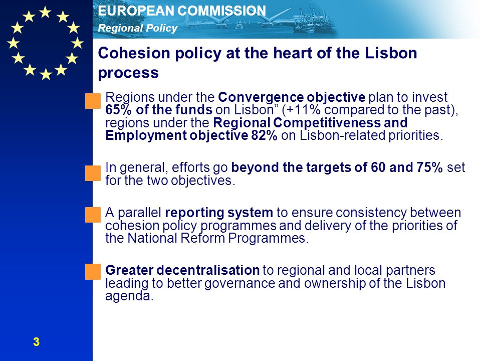 Regional Policy EUROPEAN COMMISSION Cohesion policy at the heart of the Lisbon process Regions under the Convergence objective plan to invest 65% of the funds on Lisbon (+11% compared to the past), regions under the Regional Competitiveness and Employment objective 82% on Lisbon-related priorities.