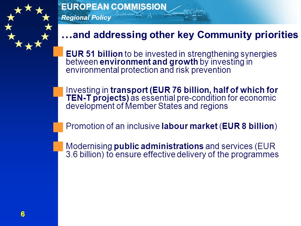 Regional Policy EUROPEAN COMMISSION EUR 51 billion to be invested in strengthening synergies between environment and growth by investing in environmental protection and risk prevention Investing in transport (EUR 76 billion, half of which for TEN-T projects) as essential pre-condition for economic development of Member States and regions Promotion of an inclusive labour market (EUR 8 billion) Modernising public administrations and services (EUR 3.6 billion) to ensure effective delivery of the programmes … and addressing other key Community priorities 6