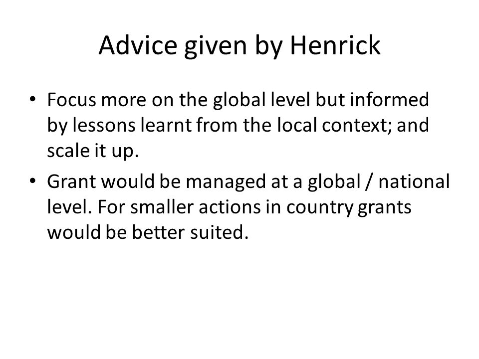 Advice given by Henrick Focus more on the global level but informed by lessons learnt from the local context; and scale it up.