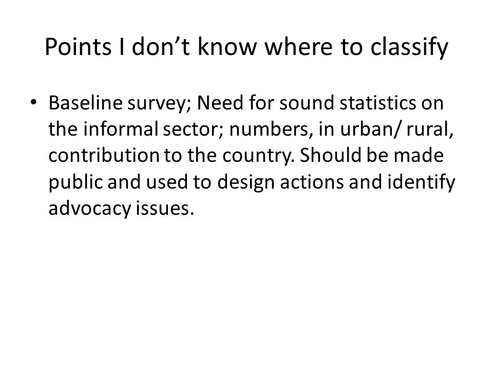 Points I dont know where to classify Baseline survey; Need for sound statistics on the informal sector; numbers, in urban/ rural, contribution to the country.