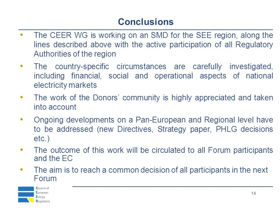 14 Conclusions The CEER WG is working on an SMD for the SEE region, along the lines described above with the active participation of all Regulatory Authorities of the region The country-specific circumstances are carefully investigated, including financial, social and operational aspects of national electricity markets The work of the Donors community is highly appreciated and taken into account Ongoing developments on a Pan-European and Regional level have to be addressed (new Directives, Strategy paper, PHLG decisions etc.) The outcome of this work will be circulated to all Forum participants and the EC The aim is to reach a common decision of all participants in the next Forum