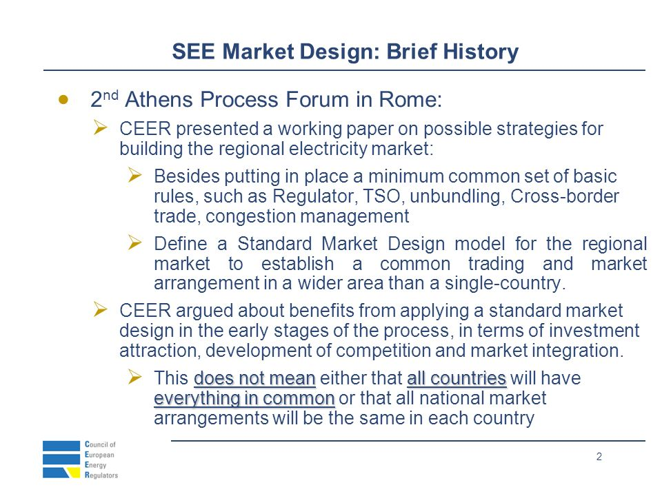2 SEE Market Design: Brief History 2 nd Athens Process Forum in Rome: CEER presented a working paper on possible strategies for building the regional electricity market: Besides putting in place a minimum common set of basic rules, such as Regulator, TSO, unbundling, Cross-border trade, congestion management Define a Standard Market Design model for the regional market to establish a common trading and market arrangement in a wider area than a single-country.