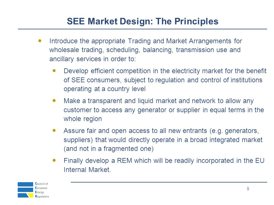 5 SEE Market Design: The Principles Introduce the appropriate Trading and Market Arrangements for wholesale trading, scheduling, balancing, transmission use and ancillary services in order to: Develop efficient competition in the electricity market for the benefit of SEE consumers, subject to regulation and control of institutions operating at a country level Make a transparent and liquid market and network to allow any customer to access any generator or supplier in equal terms in the whole region Assure fair and open access to all new entrants (e.g.
