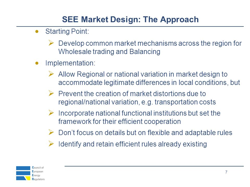 7 SEE Market Design: The Approach Starting Point: Develop common market mechanisms across the region for Wholesale trading and Balancing Implementation: Allow Regional or national variation in market design to accommodate legitimate differences in local conditions, but Prevent the creation of market distortions due to regional/national variation, e.g.