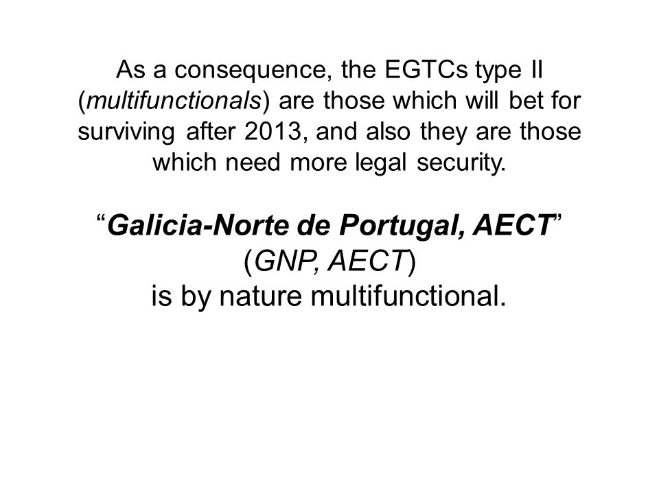 As a consequence, the EGTCs type II (multifunctionals) are those which will bet for surviving after 2013, and also they are those which need more legal security.