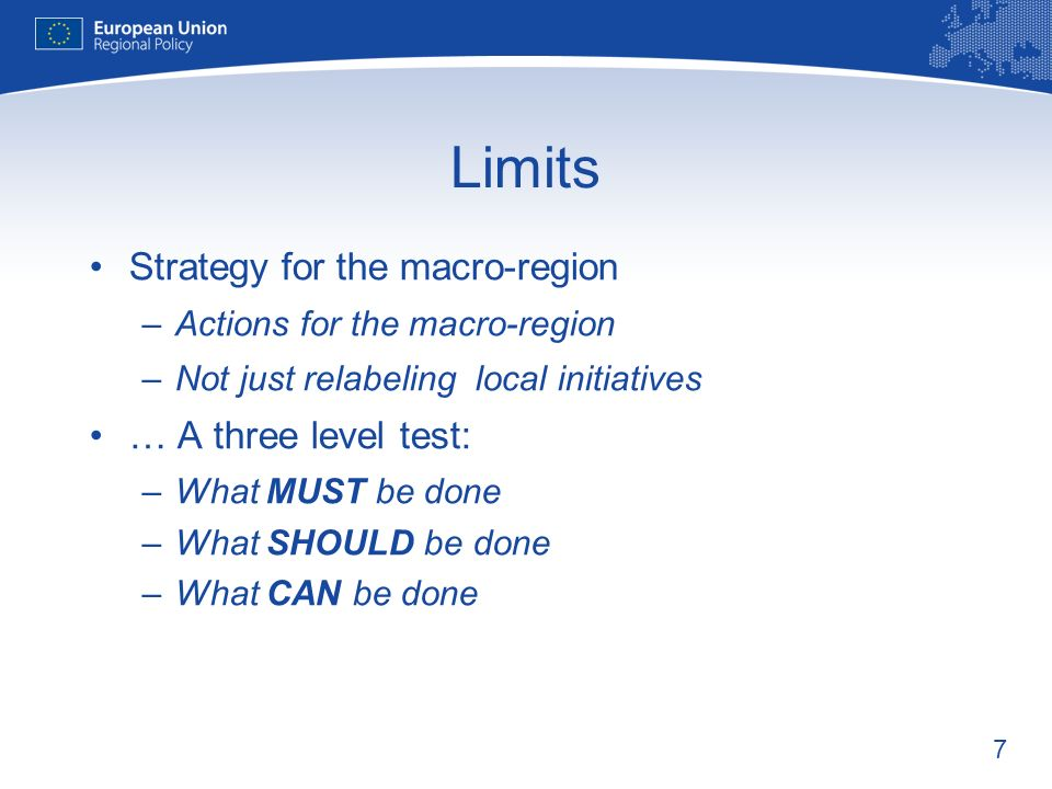 7 Limits Strategy for the macro-region –Actions for the macro-region –Not just relabeling local initiatives … A three level test: –What MUST be done –What SHOULD be done –What CAN be done