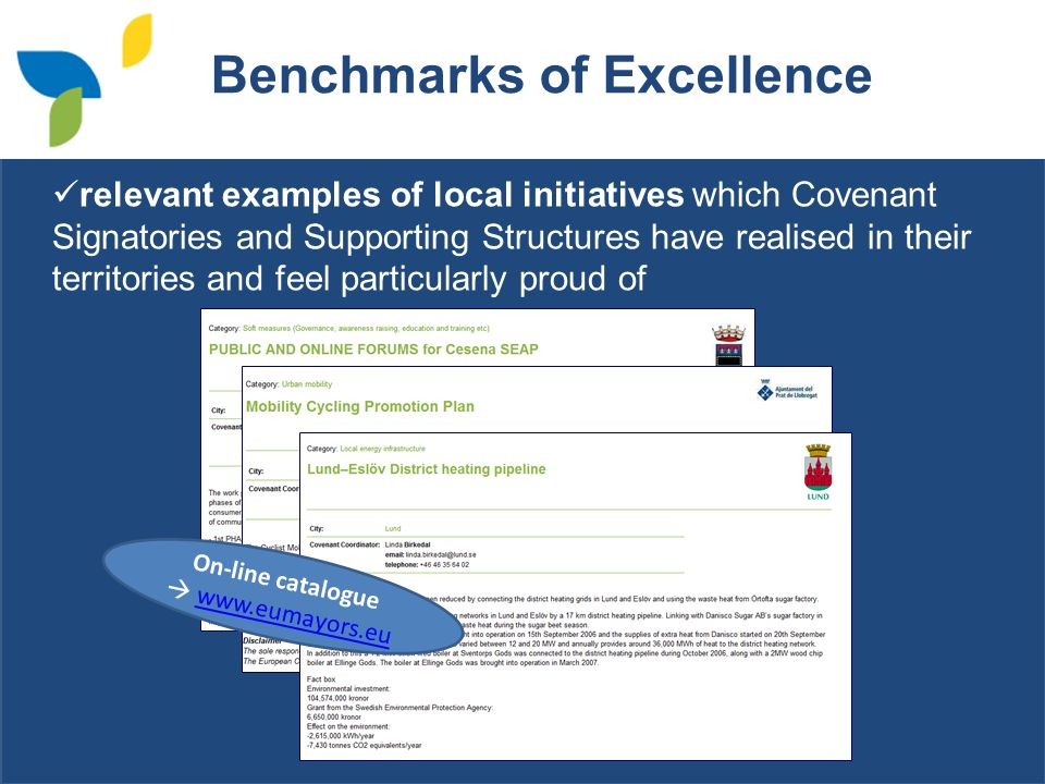 Benchmarks of Excellence relevant examples of local initiatives which Covenant Signatories and Supporting Structures have realised in their territories and feel particularly proud of On-line catalogue www.eumayors.eu