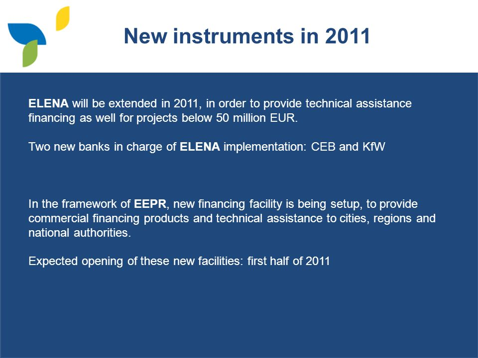 New instruments in 2011 ELENA will be extended in 2011, in order to provide technical assistance financing as well for projects below 50 million EUR.