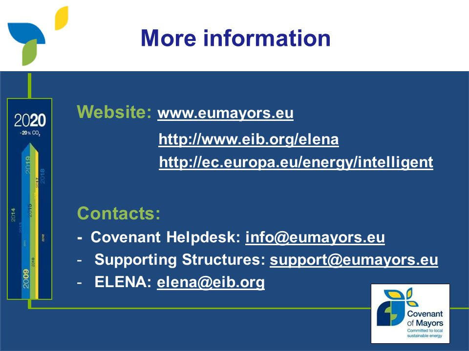 Website: www.eumayors.eu http://www.eib.org/elena http://ec.europa.eu/energy/intelligent Contacts: - Covenant Helpdesk: info@eumayors.eu -Supporting Structures: support@eumayors.eu -ELENA: elena@eib.org More information
