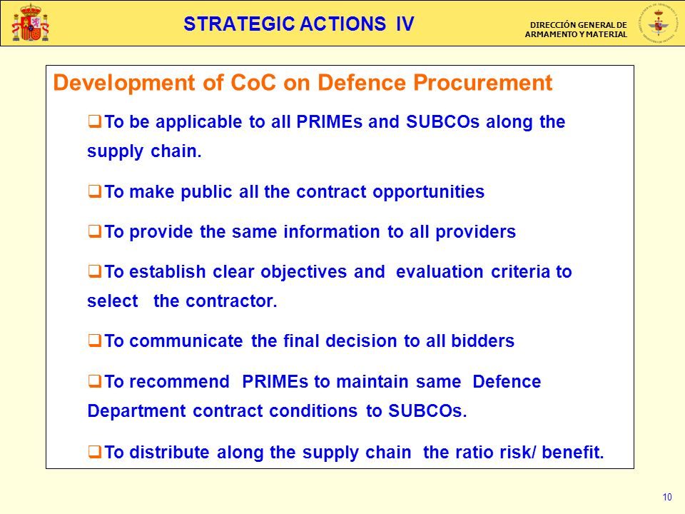 DIRECCIÓN GENERAL DE ARMAMENTO Y MATERIAL 10 STRATEGIC ACTIONS IV Development of CoC on Defence Procurement To be applicable to all PRIMEs and SUBCOs along the supply chain.