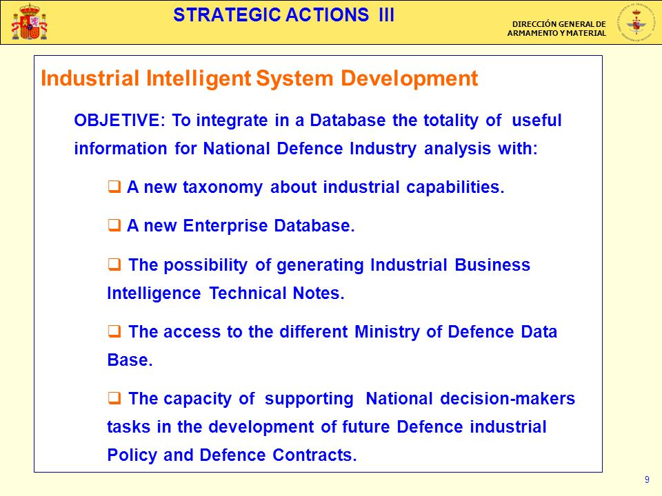 DIRECCIÓN GENERAL DE ARMAMENTO Y MATERIAL 9 STRATEGIC ACTIONS III Industrial Intelligent System Development OBJETIVE: To integrate in a Database the totality of useful information for National Defence Industry analysis with: A new taxonomy about industrial capabilities.