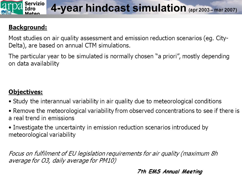 4-year hindcast simulation (apr 2003 – mar 2007) Objectives: Study the interannual variability in air quality due to meteorological conditions Remove the meteorological variability from observed concentrations to see if there is a real trend in emissions Investigate the uncertainty in emission reduction scenarios introduced by meteorological variability Focus on fulfilment of EU legislation requirements for air quality (maximum 8h average for O3, daily average for PM10) Background: Most studies on air quality assessment and emission reduction scenarios (eg.