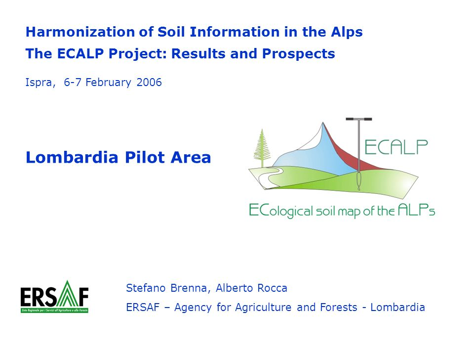 Harmonization of Soil Information in the Alps The ECALP Project: Results and Prospects Lombardia Pilot Area Stefano Brenna, Alberto Rocca ERSAF – Agency for Agriculture and Forests - Lombardia Ispra, 6-7 February 2006