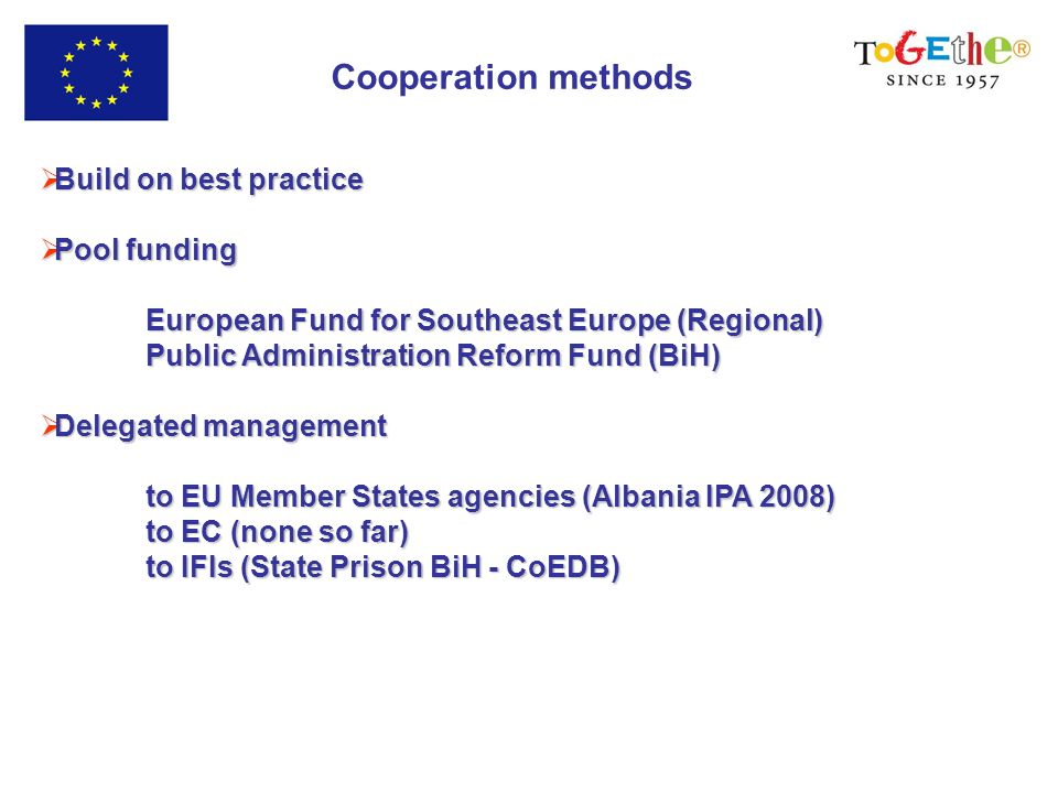 Cooperation methods Build on best practice Build on best practice Pool funding Pool funding European Fund for Southeast Europe (Regional) Public Administration Reform Fund (BiH) Delegated management Delegated management to EU Member States agencies (Albania IPA 2008) to EC (none so far) to IFIs (State Prison BiH - CoEDB)