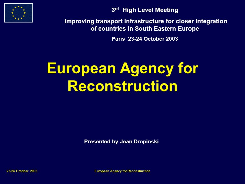 23-24 October 2003European Agency for Reconstruction Presented by Jean Dropinski 3 rd High Level Meeting Improving transport infrastructure for closer integration of countries in South Eastern Europe Paris October 2003