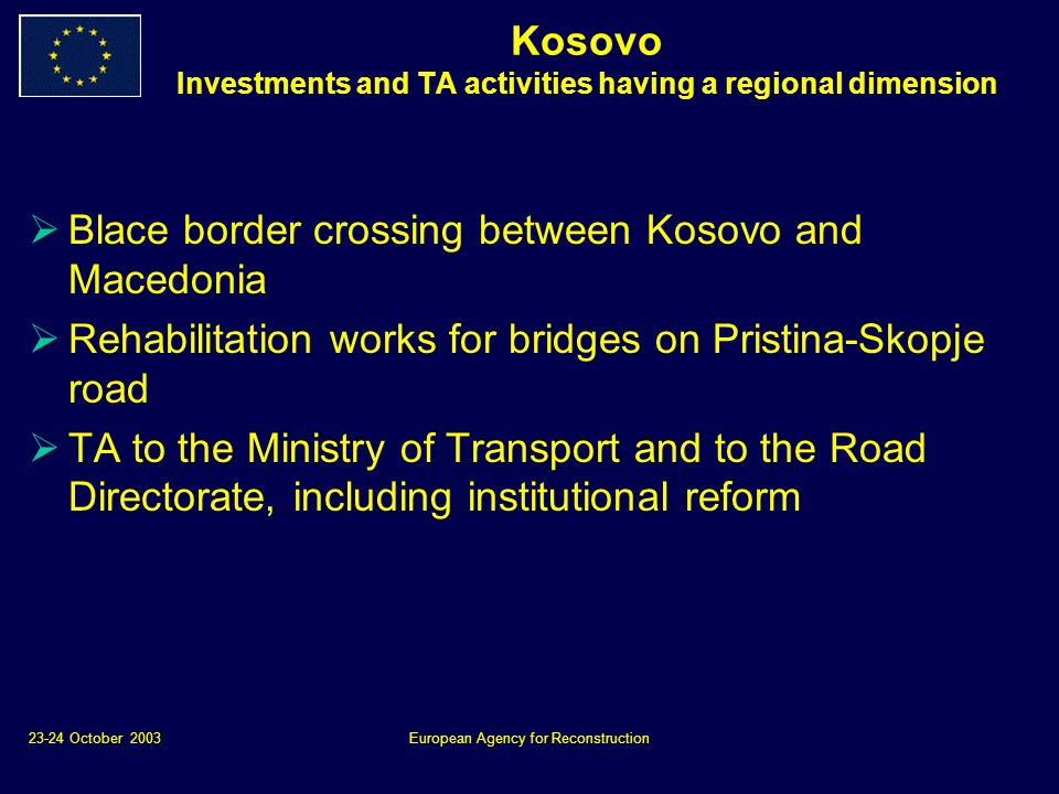 23-24 October 2003European Agency for Reconstruction Kosovo Investments and TA activities having a regional dimension Blace border crossing between Kosovo and Macedonia Rehabilitation works for bridges on Pristina-Skopje road TA to the Ministry of Transport and to the Road Directorate, including institutional reform