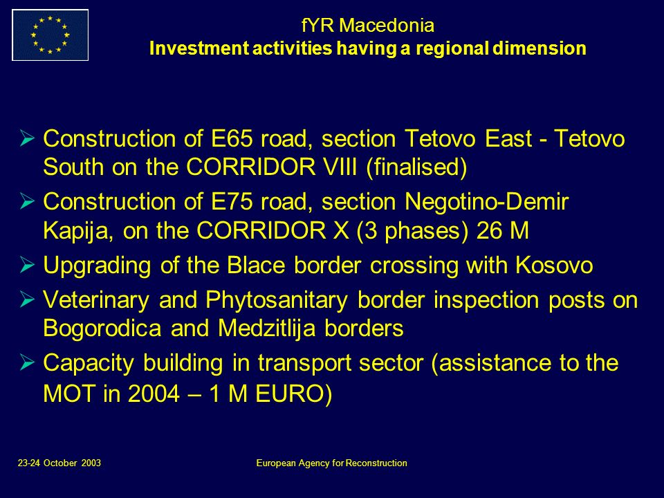 23-24 October 2003European Agency for Reconstruction fYR Macedonia Investment activities having a regional dimension Construction of E65 road, section Tetovo East - Tetovo South on the CORRIDOR VIII (finalised) Construction of E75 road, section Negotino-Demir Kapija, on the CORRIDOR X (3 phases) 26 M Upgrading of the Blace border crossing with Kosovo Veterinary and Phytosanitary border inspection posts on Bogorodica and Medzitlija borders Capacity building in transport sector (assistance to the MOT in 2004 – 1 M EURO)