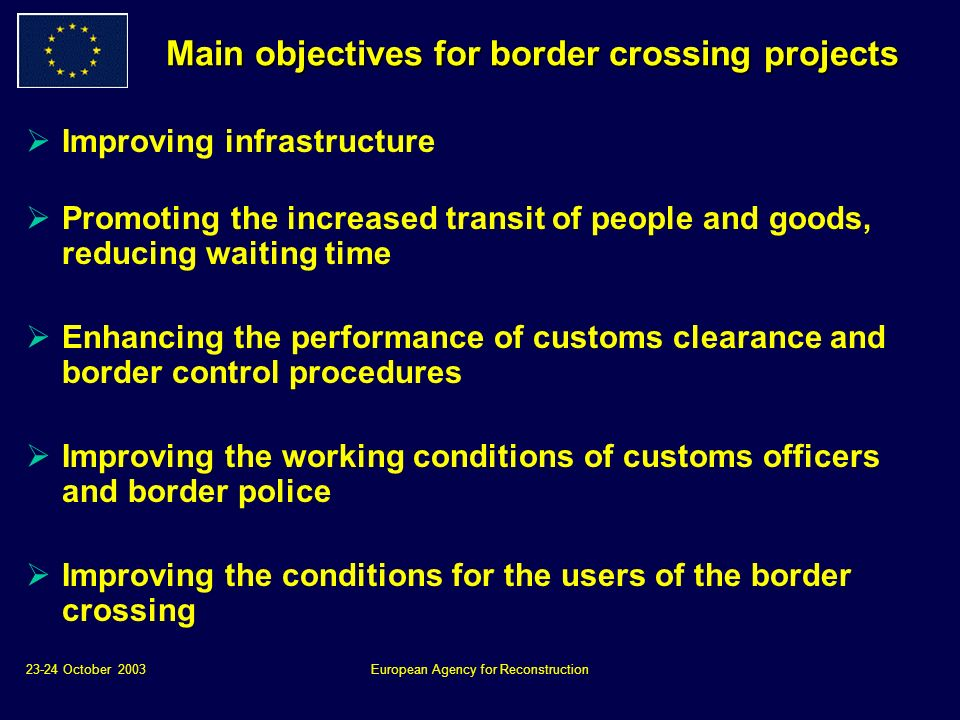 23-24 October 2003European Agency for Reconstruction Main objectives for border crossing projects Improving infrastructure Promoting the increased transit of people and goods, reducing waiting time Enhancing the performance of customs clearance and border control procedures Improving the working conditions of customs officers and border police Improving the conditions for the users of the border crossing
