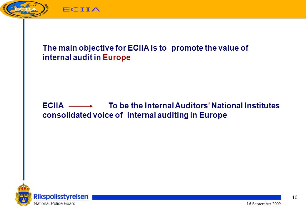 10 National Police Board 16 September 2009 The main objective for ECIIA is to promote the value of internal audit in Europe ECIIA To be the Internal Auditors National Institutes consolidated voice of internal auditing in Europe