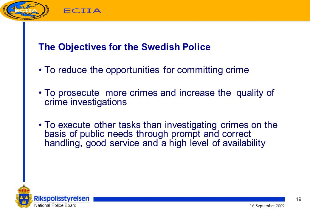 19 National Police Board 16 September 2009 The Objectives for the Swedish Police To reduce the opportunities for committing crime To prosecute more crimes and increase the quality of crime investigations To execute other tasks than investigating crimes on the basis of public needs through prompt and correct handling, good service and a high level of availability