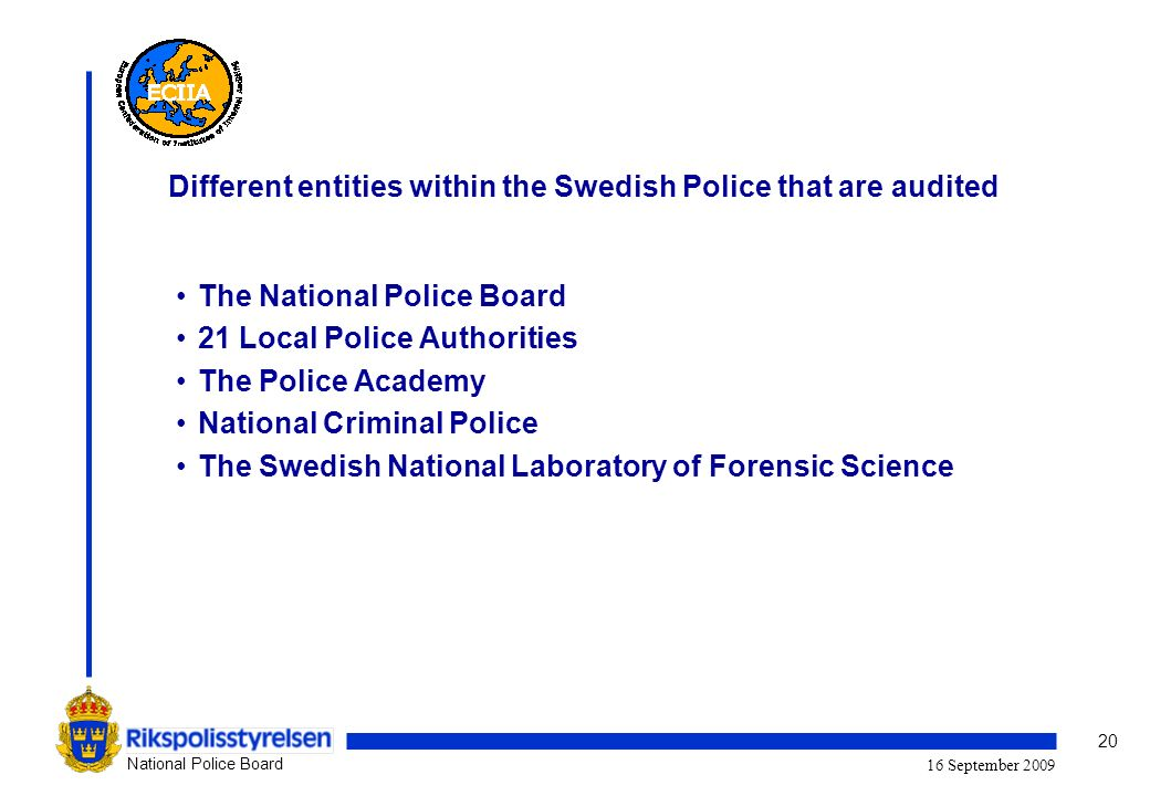 20 National Police Board 16 September 2009 Different entities within the Swedish Police that are audited The National Police Board 21 Local Police Authorities The Police Academy National Criminal Police The Swedish National Laboratory of Forensic Science
