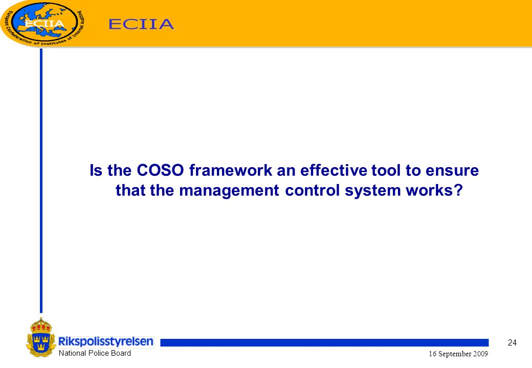 24 National Police Board 16 September 2009 Is the COSO framework an effective tool to ensure that the management control system works